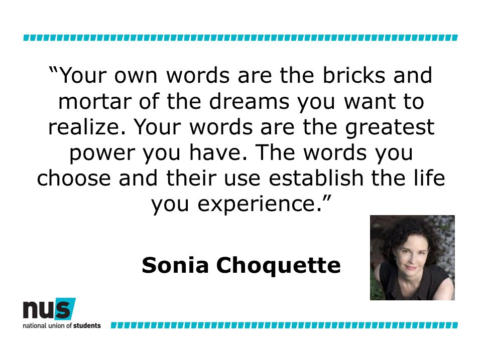 Your own words are the bricks and mortar of the dreams you want to realize.
