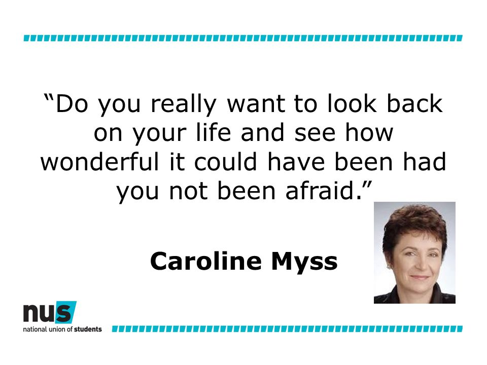 Do you really want to look back on your life and see how wonderful it could have been had you not been afraid. Caroline Myss