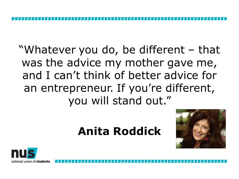 Whatever you do, be different – that was the advice my mother gave me, and I can't think of better advice for an entrepreneur.