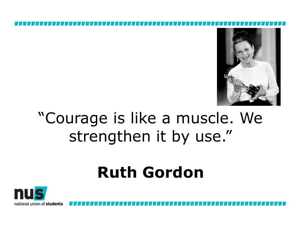 Courage is like a muscle. We strengthen it by use. Ruth Gordon