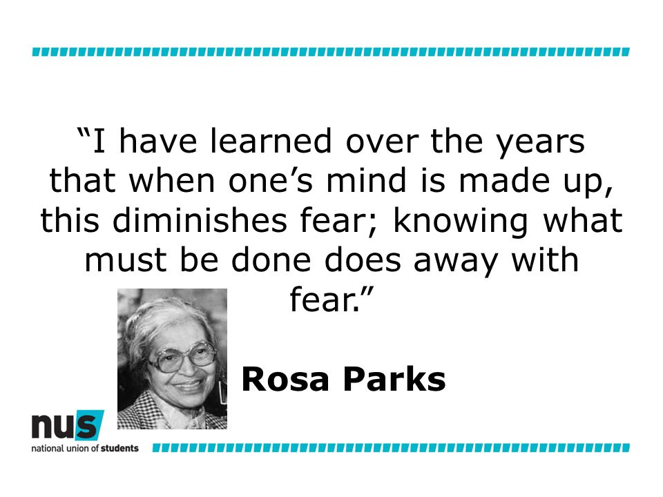 I have learned over the years that when one's mind is made up, this diminishes fear; knowing what must be done does away with fear. Rosa Parks