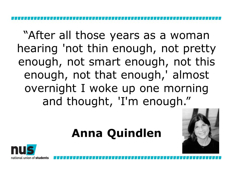 After all those years as a woman hearing not thin enough, not pretty enough, not smart enough, not this enough, not that enough, almost overnight I woke up one morning and thought, I m enough. Anna Quindlen