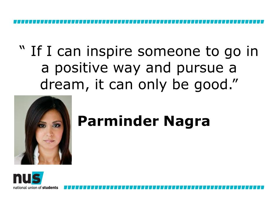 If I can inspire someone to go in a positive way and pursue a dream, it can only be good. Parminder Nagra