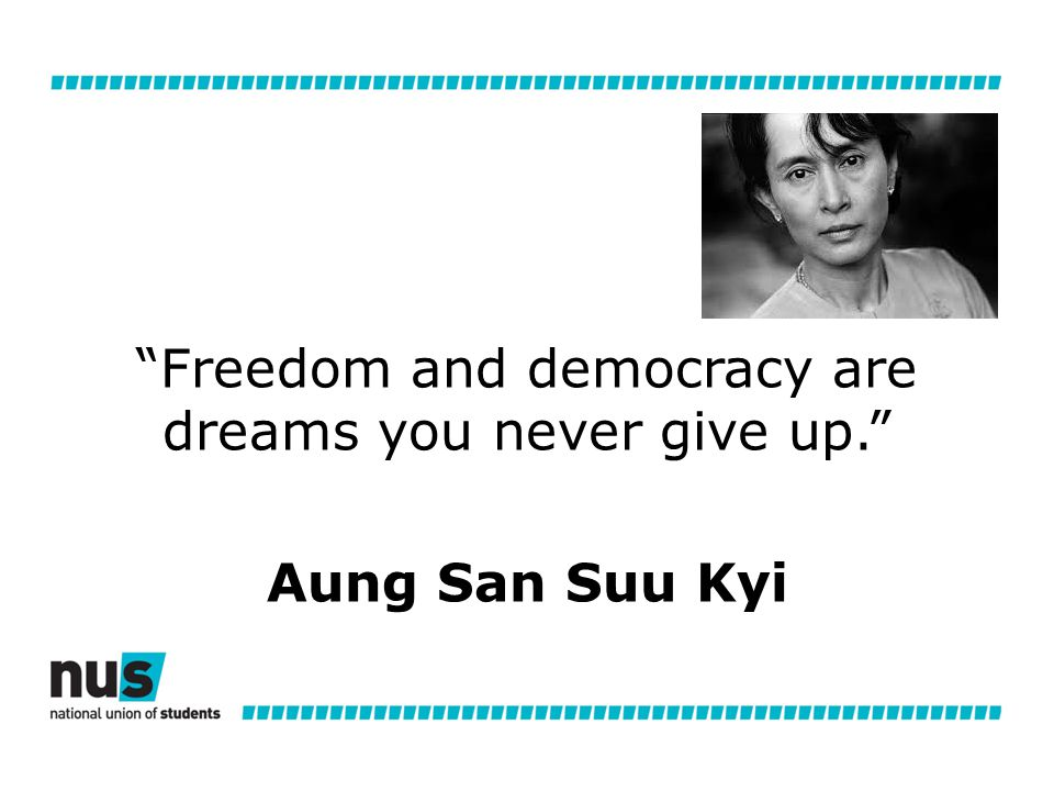 Freedom and democracy are dreams you never give up. Aung San Suu Kyi
