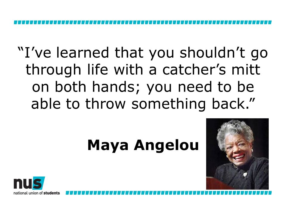 I've learned that you shouldn't go through life with a catcher's mitt on both hands; you need to be able to throw something back. Maya Angelou