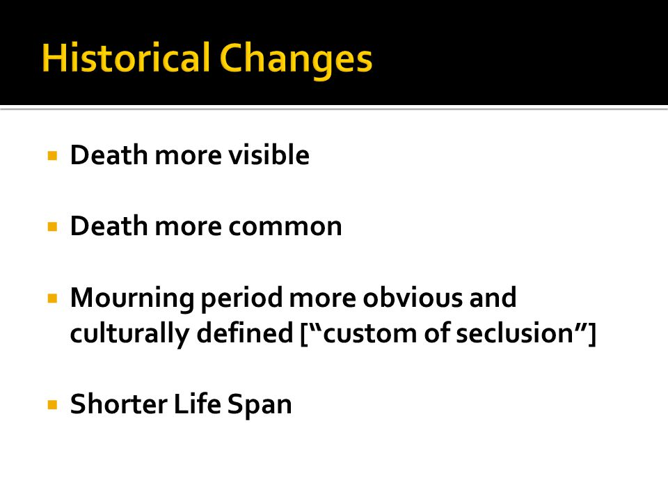 " Death more visible  Death more common  Mourning period more obvious and culturally defined [""custom of seclusion""]  Shorter Life Span"
