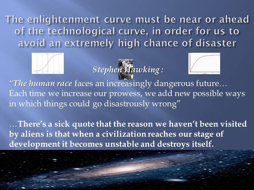 Stephen Hawking : The human race The human race faces an increasingly dangerous future… Each time we increase our prowess, we add new possible ways in which things could go disastrously wrong … There's a sick quote that the reason we haven't been visited by aliens is that when a civilization reaches our stage of development it becomes unstable and destroys itself.