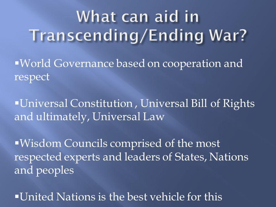  World Governance based on cooperation and respect  Universal Constitution, Universal Bill of Rights and ultimately, Universal Law  Wisdom Councils comprised of the most respected experts and leaders of States, Nations and peoples  United Nations is the best vehicle for this