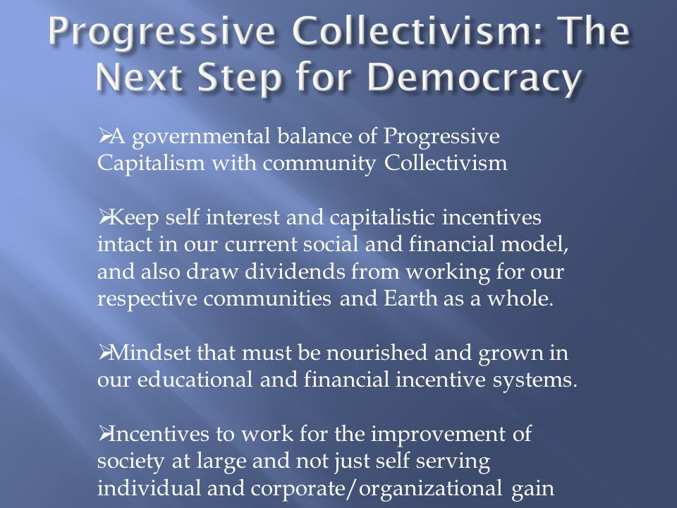  A governmental balance of Progressive Capitalism with community Collectivism  Keep self interest and capitalistic incentives intact in our current social and financial model, and also draw dividends from working for our respective communities and Earth as a whole.