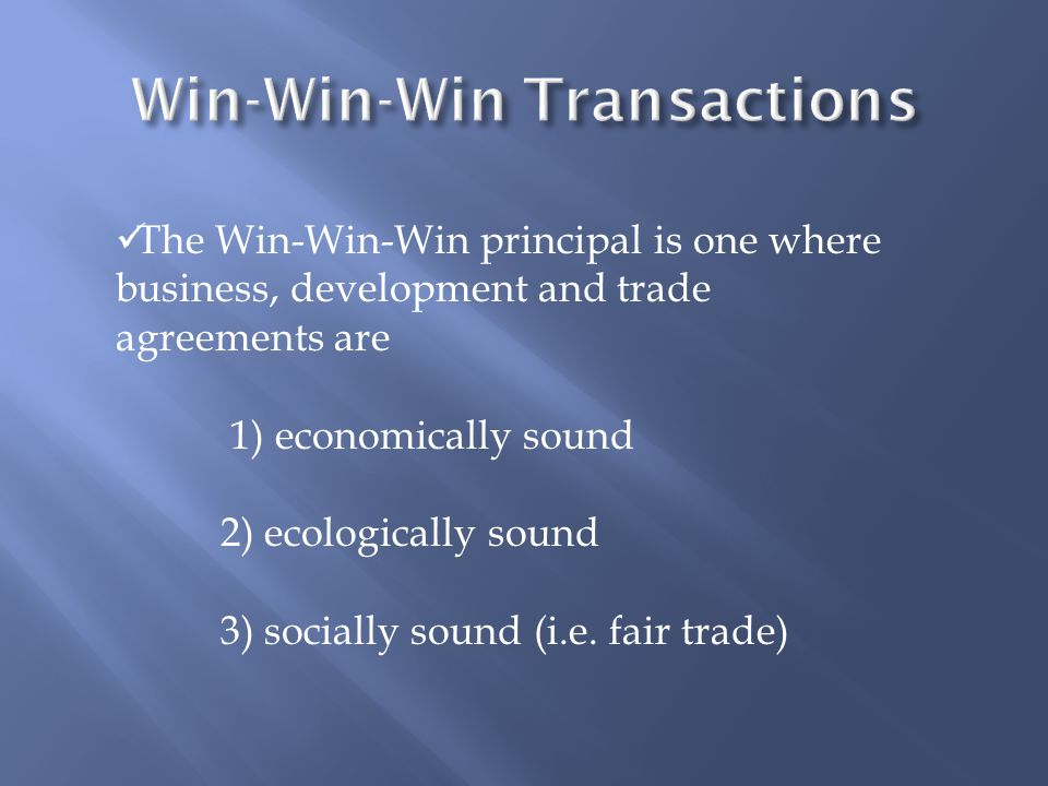 The Win-Win-Win principal is one where business, development and trade agreements are 1) economically sound 2) ecologically sound 3) socially sound (i
