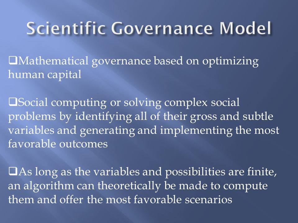  Mathematical governance based on optimizing human capital  Social computing or solving complex social problems by identifying all of their gross and subtle variables and generating and implementing the most favorable outcomes  As long as the variables and possibilities are finite, an algorithm can theoretically be made to compute them and offer the most favorable scenarios