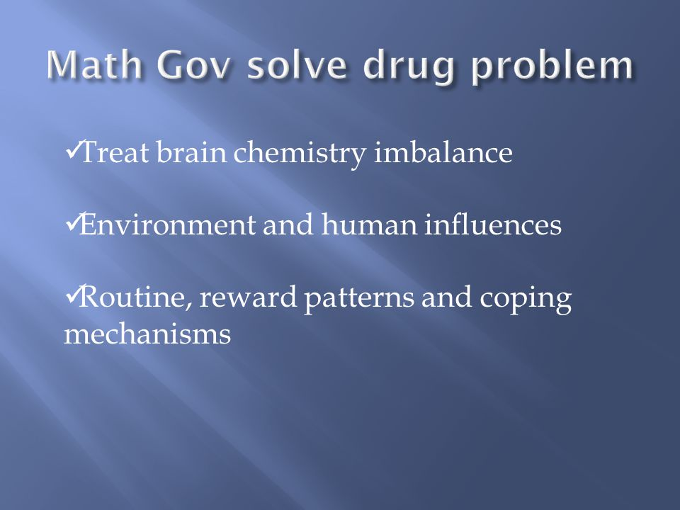 Treat brain chemistry imbalance Environment and human influences Routine, reward patterns and coping mechanisms