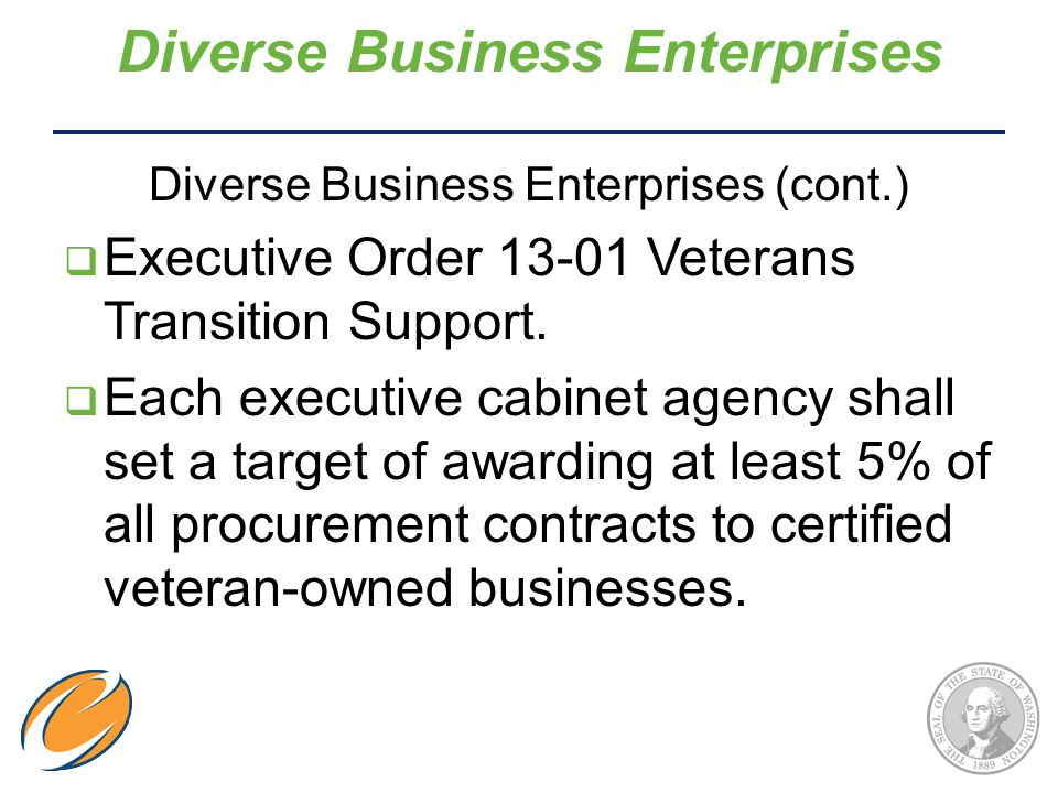 Diverse Business Enterprises (cont.)  Executive Order 13-01 Veterans Transition Support.  Each executive cabinet agency shall set a target of awardi
