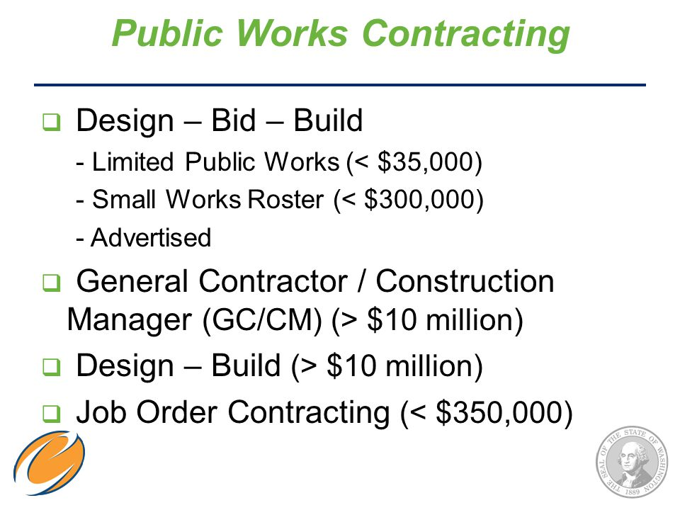  Design – Bid – Build - Limited Public Works (< $35,000) - Small Works Roster (< $300,000) - Advertised  General Contractor / Construction Manager (GC/CM) (> $10 million)  Design – Build (> $10 million)  Job Order Contracting (< $350,000) Public Works Contracting