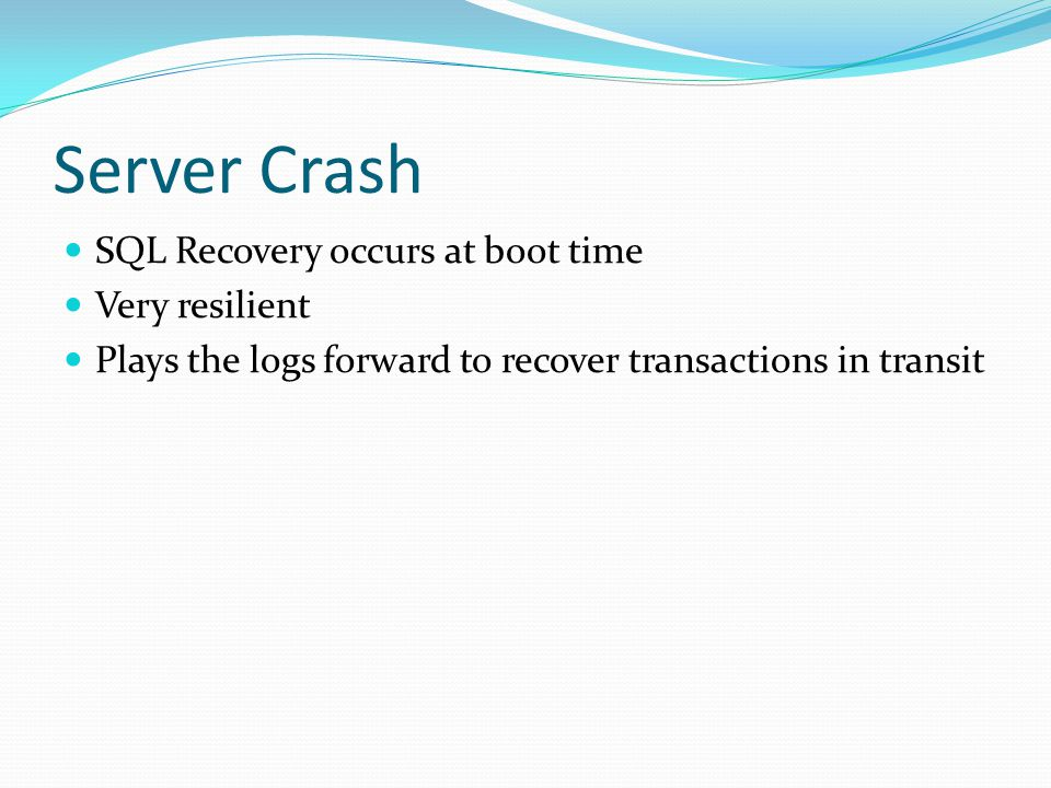 Server Crash SQL Recovery occurs at boot time Very resilient Plays the logs forward to recover transactions in transit