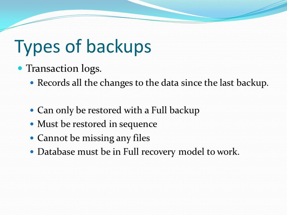 Types of backups Transaction logs. Records all the changes to the data since the last backup.