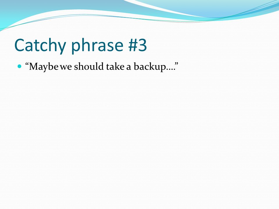 "Catchy phrase #3 ""Maybe we should take a backup…."""