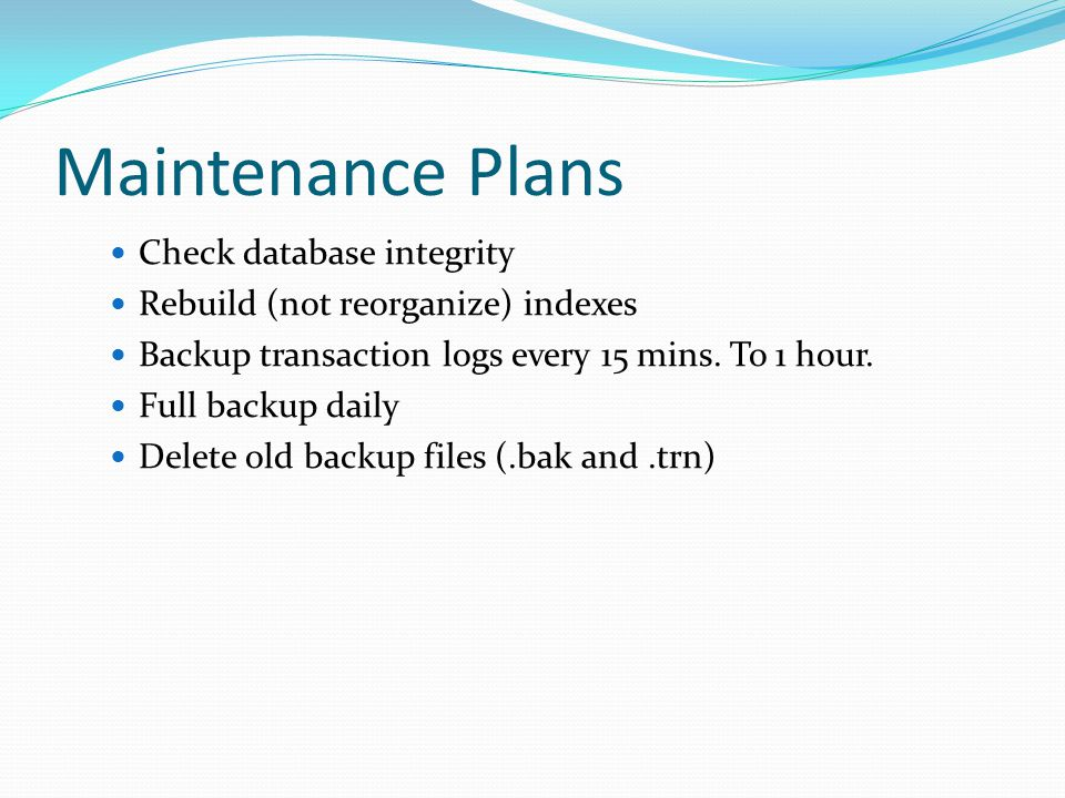 Maintenance Plans Check database integrity Rebuild (not reorganize) indexes Backup transaction logs every 15 mins. To 1 hour. Full backup daily Delete