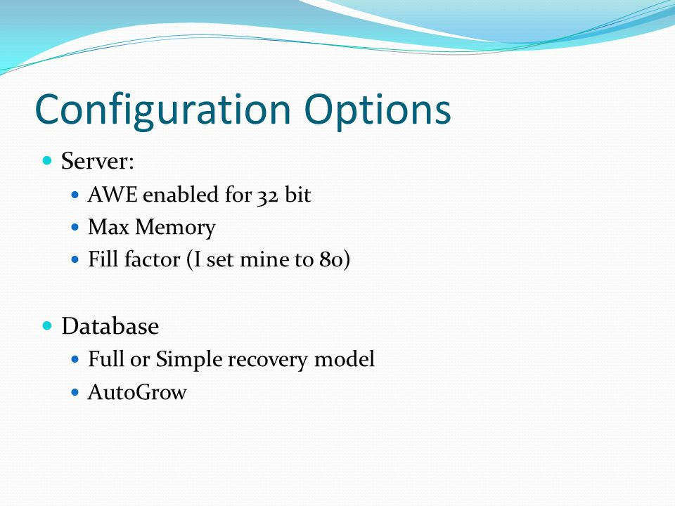 Configuration Options Server: AWE enabled for 32 bit Max Memory Fill factor (I set mine to 80) Database Full or Simple recovery model AutoGrow
