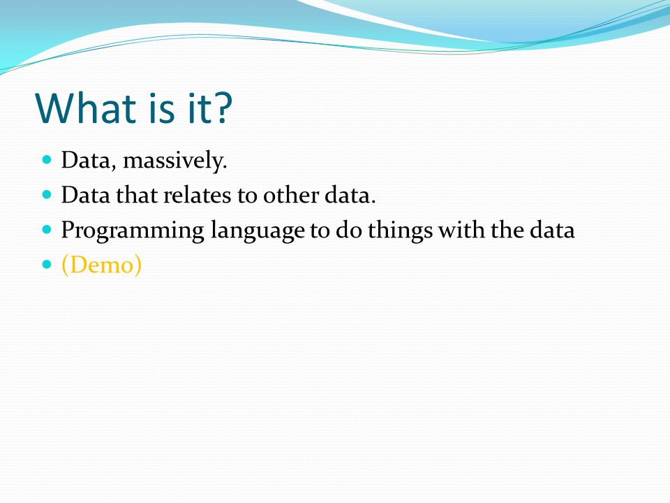 What is it? Data, massively. Data that relates to other data. Programming language to do things with the data (Demo)