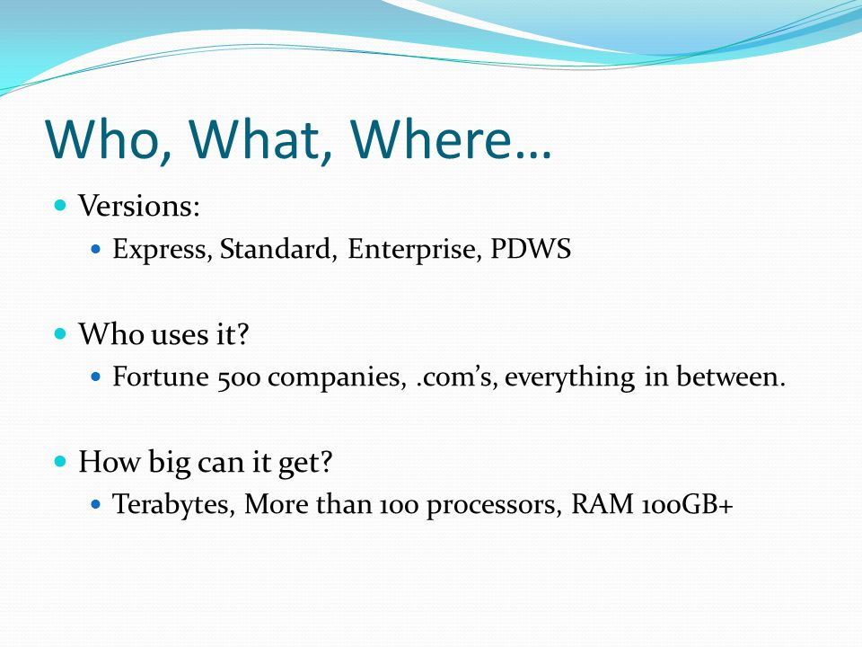 Who, What, Where… Versions: Express, Standard, Enterprise, PDWS Who uses it? Fortune 500 companies,.com's, everything in between. How big can it get?