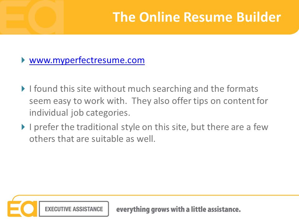 The Online Resume Builder  www.myperfectresume.com www.myperfectresume.com  I found this site without much searching and the formats seem easy to work with.