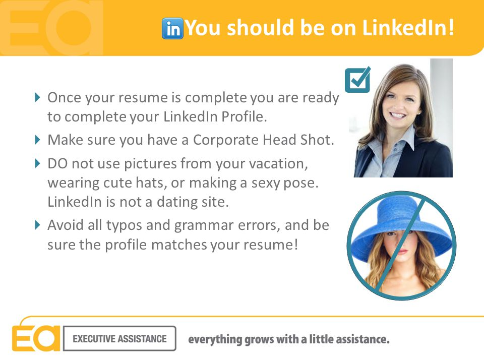 You should be on LinkedIn!  Once your resume is complete you are ready to complete your LinkedIn Profile.  Make sure you have a Corporate Head Shot.