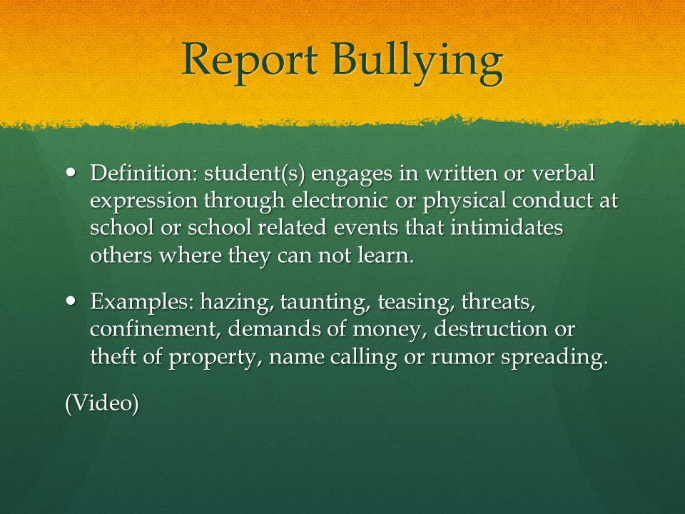 Report Bullying Definition: student(s) engages in written or verbal expression through electronic or physical conduct at school or school related events that intimidates others where they can not learn.