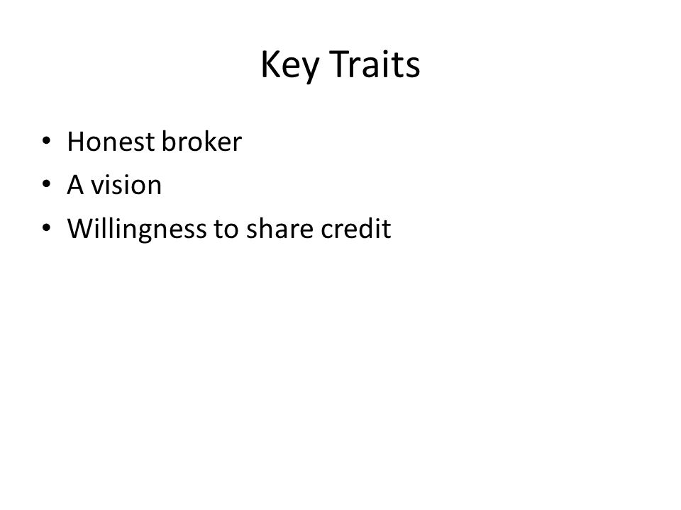 Key Traits Honest broker A vision Willingness to share credit