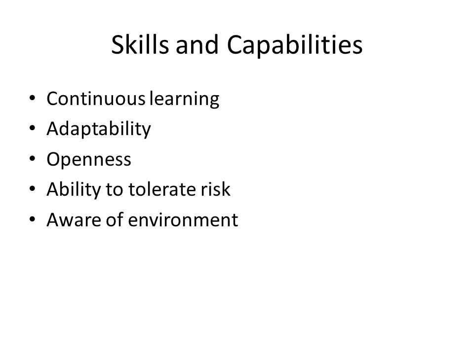 Skills and Capabilities Continuous learning Adaptability Openness Ability to tolerate risk Aware of environment