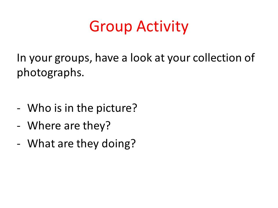 Group Activity In your groups, have a look at your collection of photographs. -Who is in the picture? -Where are they? -What are they doing?