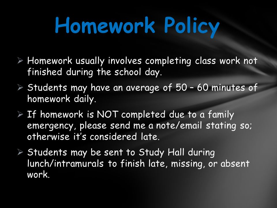  Homework usually involves completing class work not finished during the school day.  Students may have an average of 50 – 60 minutes of homework da