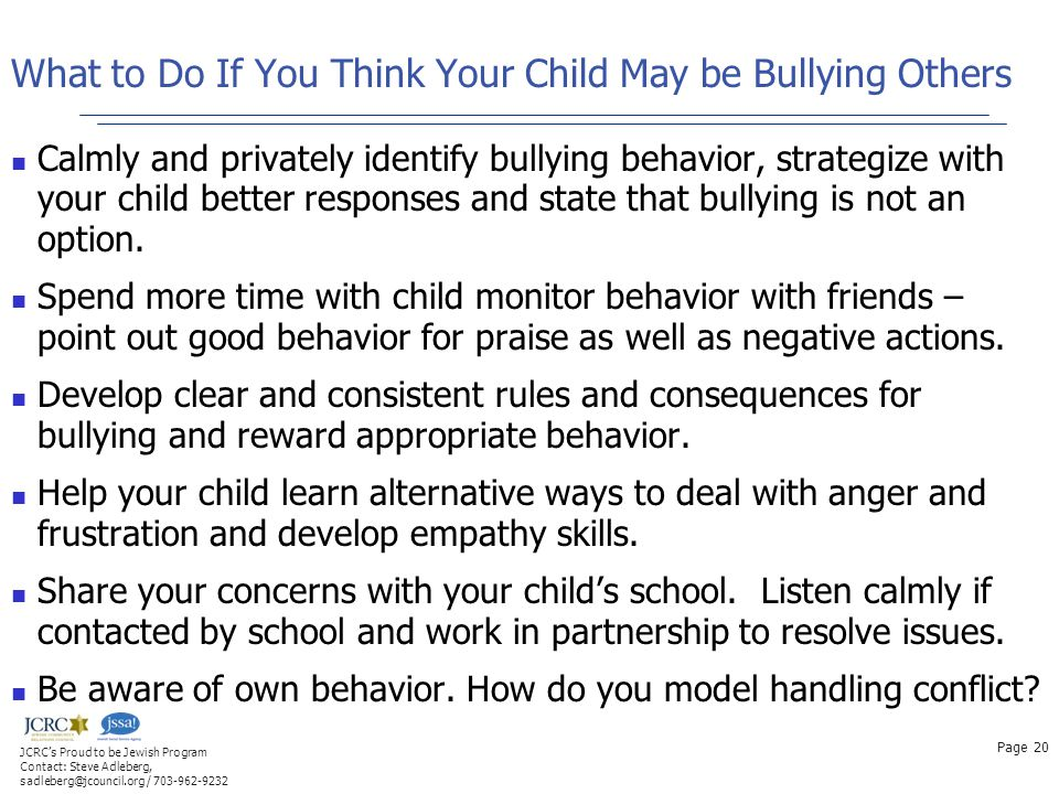 What to Do If You Think Your Child May be Bullying Others Calmly and privately identify bullying behavior, strategize with your child better responses