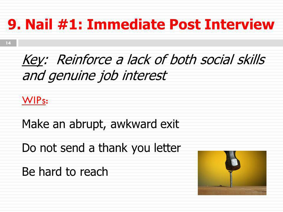 9. Nail #1: Immediate Post Interview Key: Reinforce a lack of both social skills and genuine job interest WIPs: Make an abrupt, awkward exit Do not se
