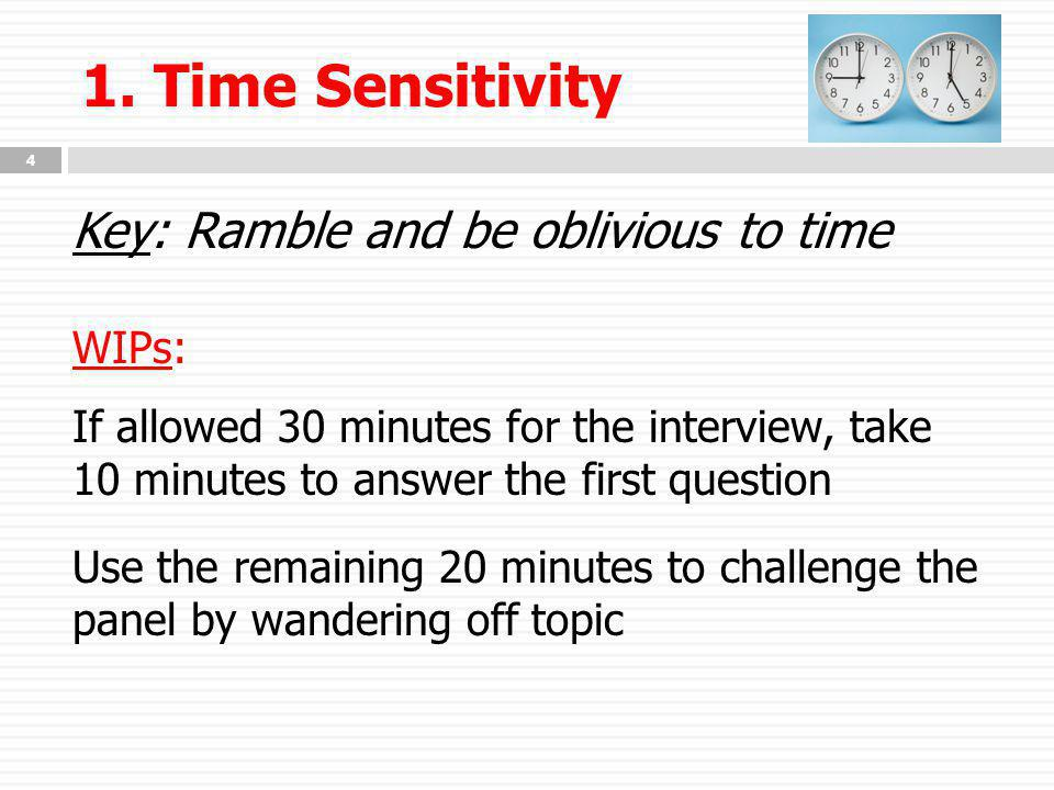 1. Time Sensitivity Key: Ramble and be oblivious to time WIPs: If allowed 30 minutes for the interview, take 10 minutes to answer the first question U