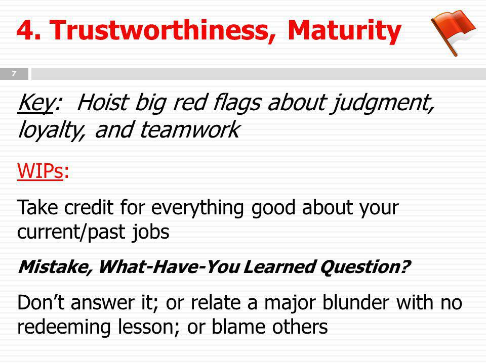4. Trustworthiness, Maturity Key: Hoist big red flags about judgment, loyalty, and teamwork WIPs: Take credit for everything good about your current/p