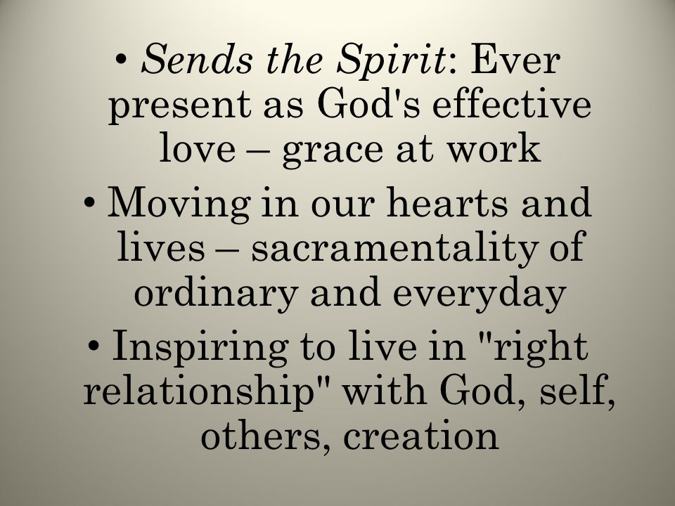 Sends the Spirit : Ever present as God s effective love – grace at work Moving in our hearts and lives – sacramentality of ordinary and everyday Inspiring to live in right relationship with God, self, others, creation