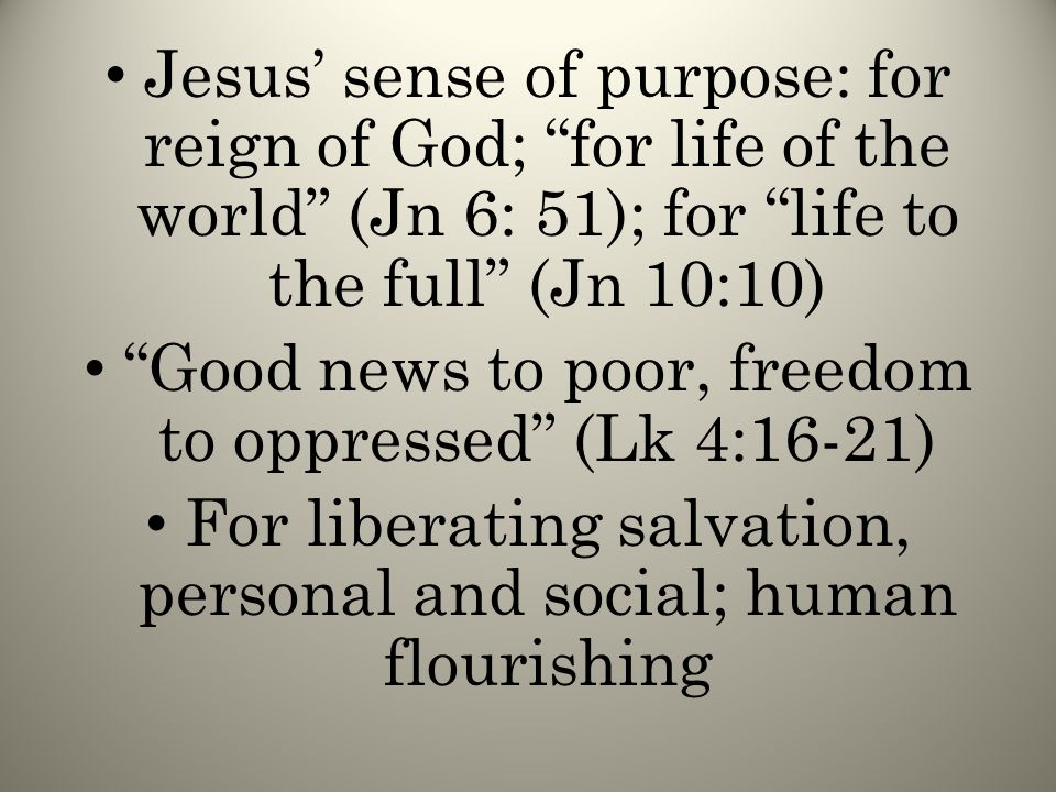 Jesus' sense of purpose: for reign of God; for life of the world (Jn 6: 51); for life to the full (Jn 10:10) Good news to poor, freedom to oppressed (Lk 4:16-21) For liberating salvation, personal and social; human flourishing