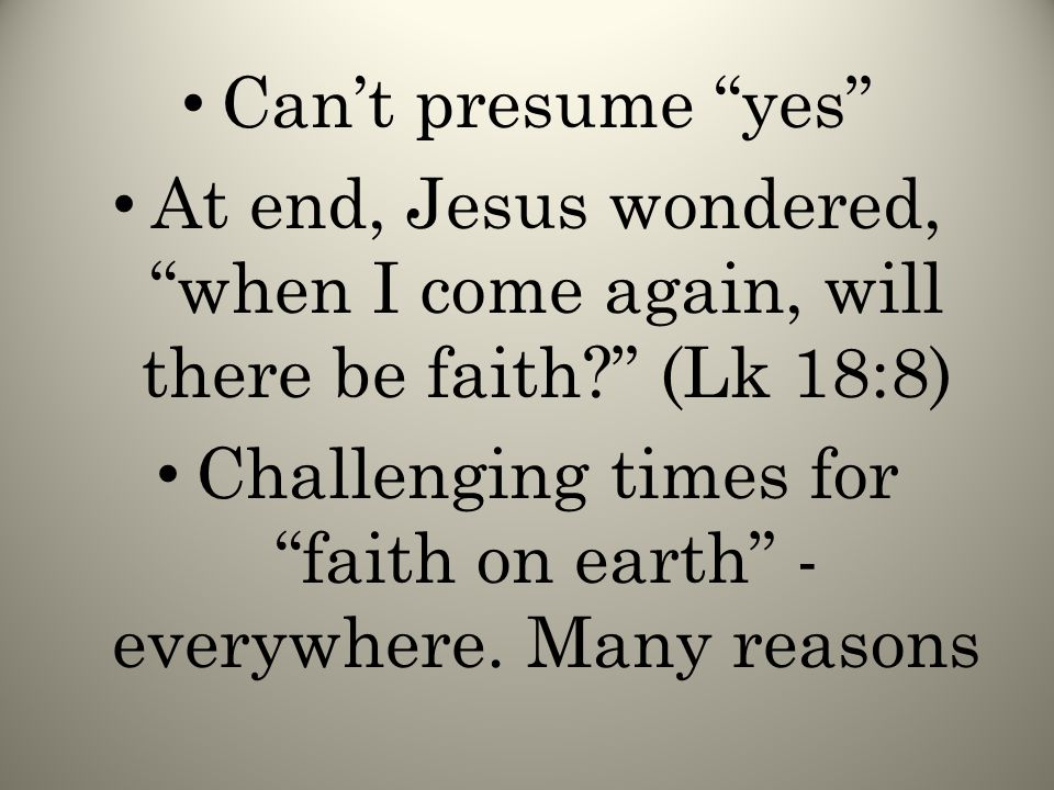 Can't presume yes At end, Jesus wondered, when I come again, will there be faith (Lk 18:8) Challenging times for faith on earth - everywhere.