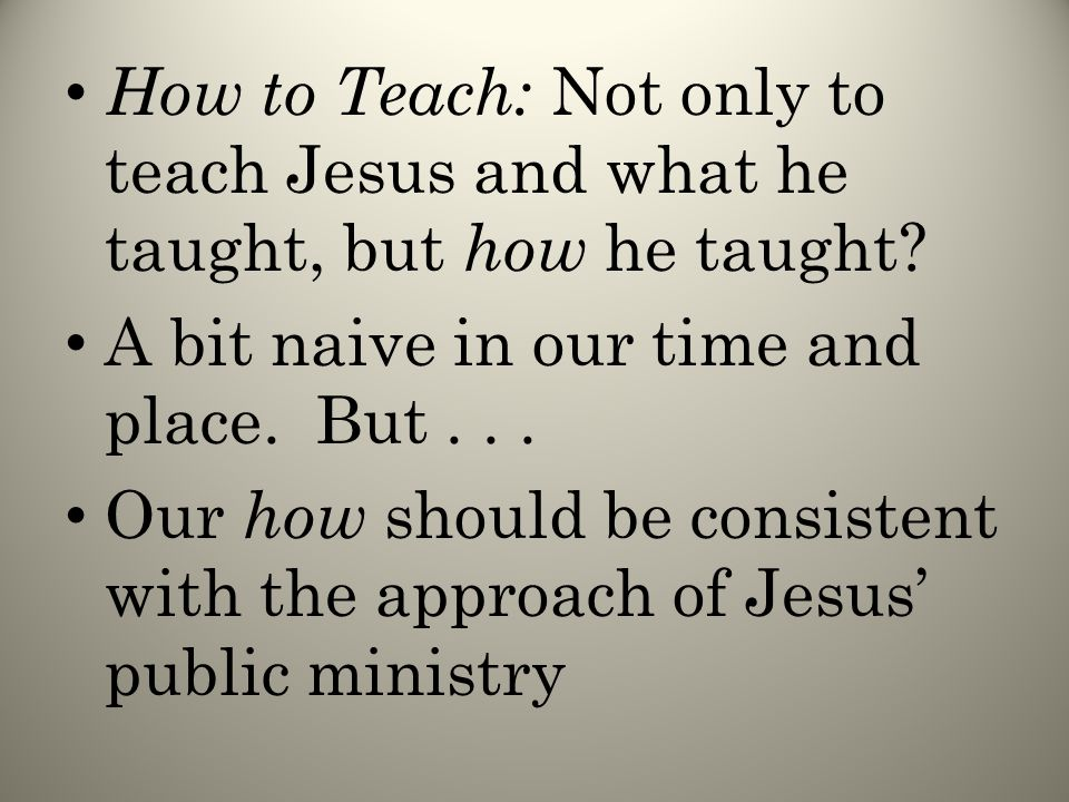 How to Teach: Not only to teach Jesus and what he taught, but how he taught.