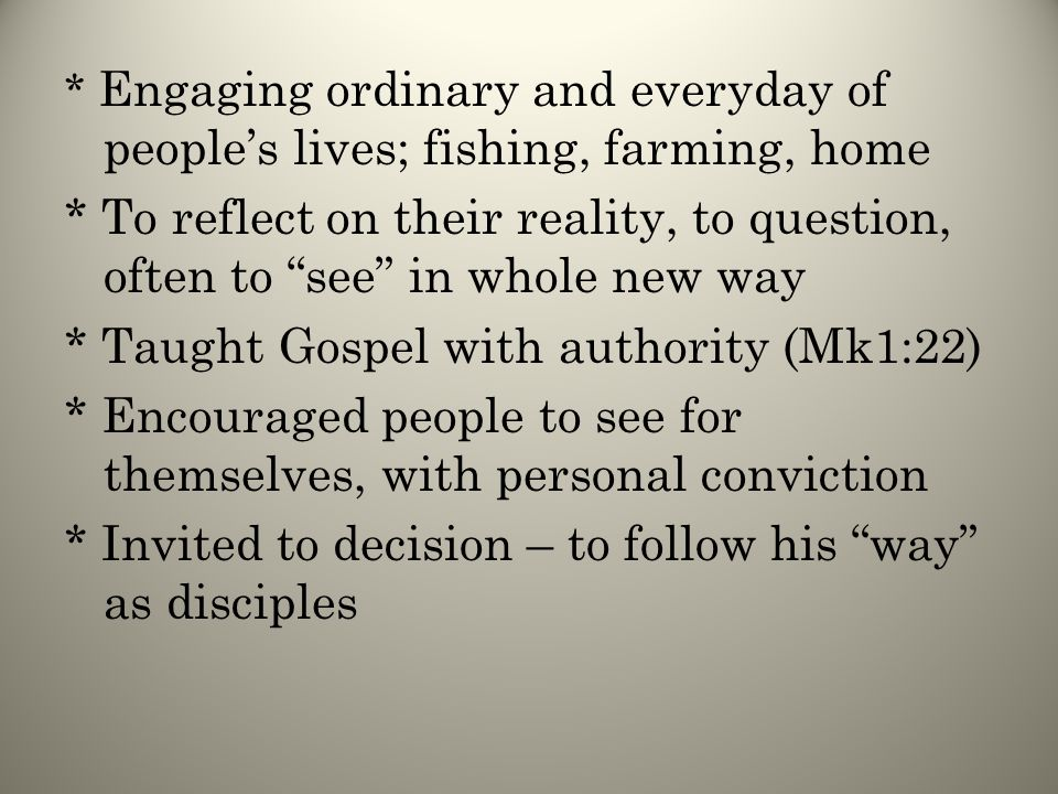 * Engaging ordinary and everyday of people's lives; fishing, farming, home * To reflect on their reality, to question, often to see in whole new way * Taught Gospel with authority (Mk1:22) * Encouraged people to see for themselves, with personal conviction * Invited to decision – to follow his way as disciples