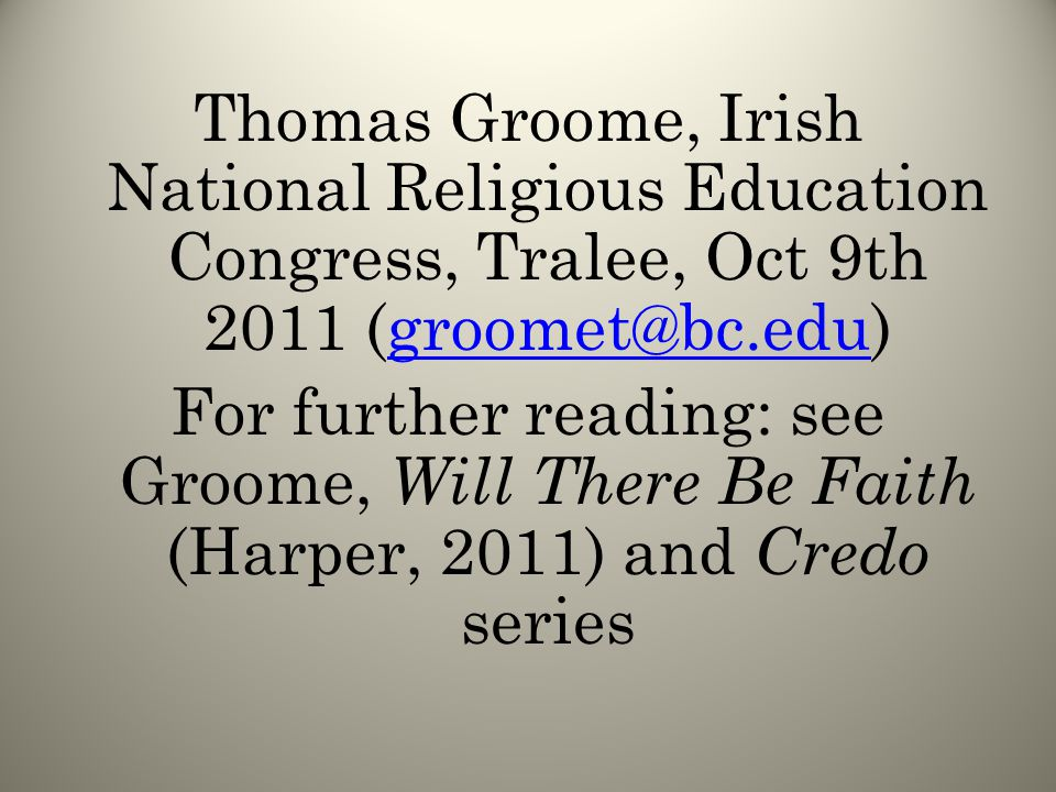 Thomas Groome, Irish National Religious Education Congress, Tralee, Oct 9th 2011 (groomet@bc.edu)groomet@bc.edu For further reading: see Groome, Will There Be Faith (Harper, 2011) and Credo series