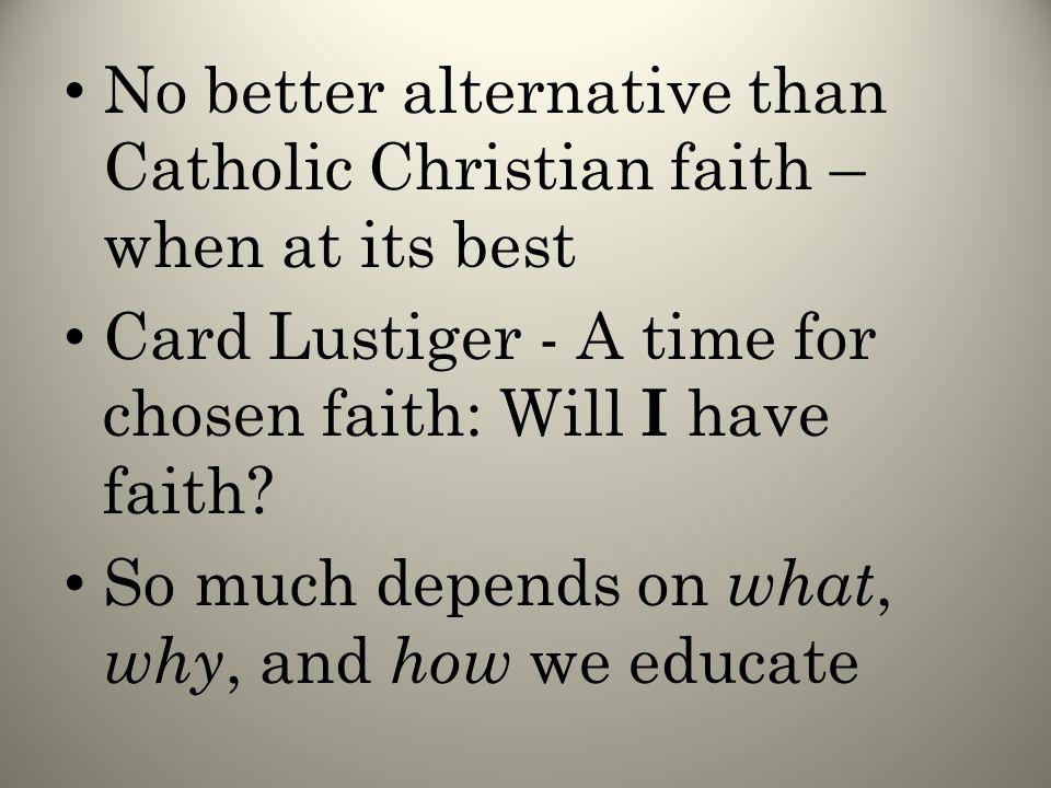 No better alternative than Catholic Christian faith – when at its best Card Lustiger - A time for chosen faith: Will I have faith.