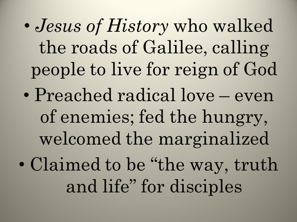 Jesus of History who walked the roads of Galilee, calling people to live for reign of God Preached radical love – even of enemies; fed the hungry, welcomed the marginalized Claimed to be the way, truth and life for disciples