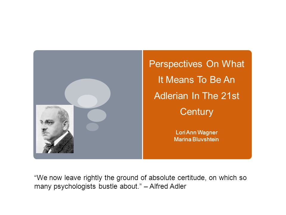 Perspectives On What It Means To Be An Adlerian In The 21st Century Lori Ann Wagner Marina Bluvshtein We now leave rightly the ground of absolute certitude, on which so many psychologists bustle about. – Alfred Adler