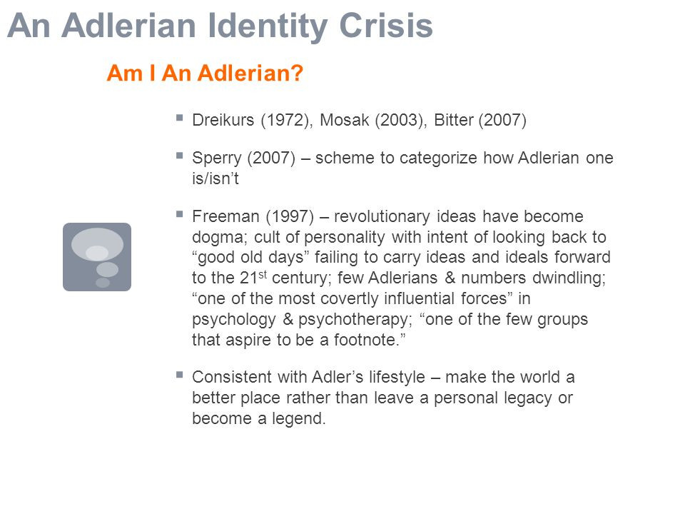  Dreikurs (1972), Mosak (2003), Bitter (2007)  Sperry (2007) – scheme to categorize how Adlerian one is/isn't  Freeman (1997) – revolutionary ideas have become dogma; cult of personality with intent of looking back to good old days failing to carry ideas and ideals forward to the 21 st century; few Adlerians & numbers dwindling; one of the most covertly influential forces in psychology & psychotherapy; one of the few groups that aspire to be a footnote.  Consistent with Adler's lifestyle – make the world a better place rather than leave a personal legacy or become a legend.