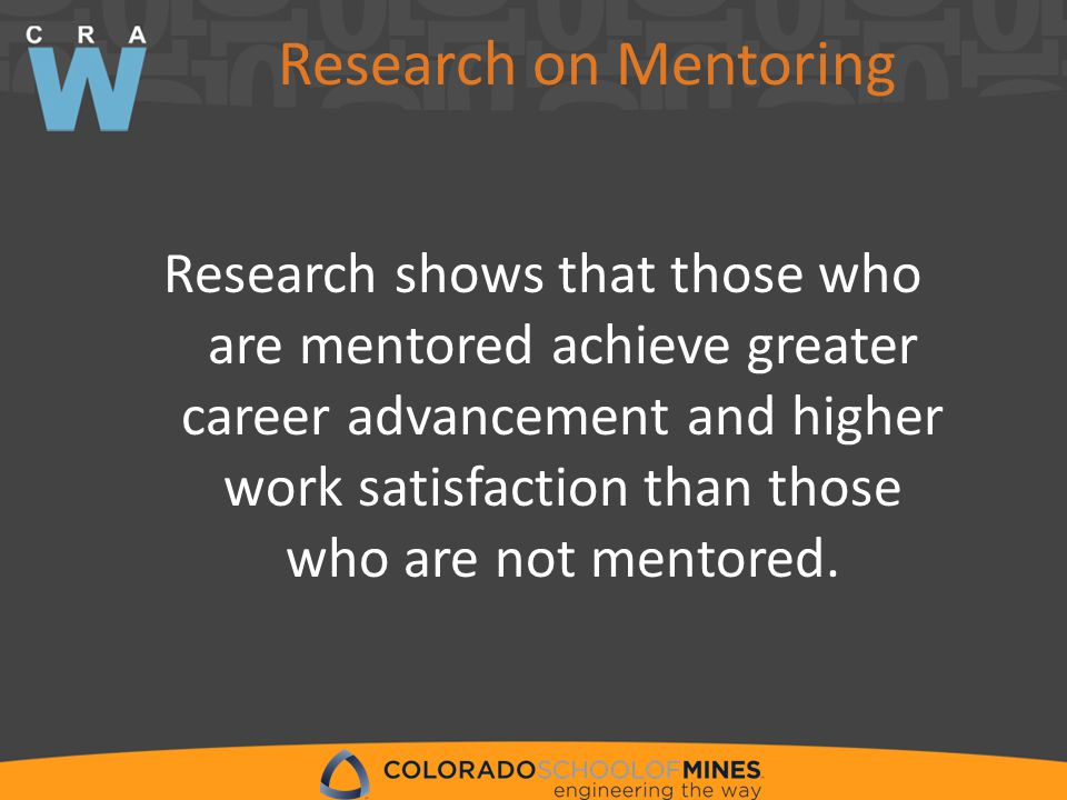 Research on Mentoring Research shows that those who are mentored achieve greater career advancement and higher work satisfaction than those who are not mentored.
