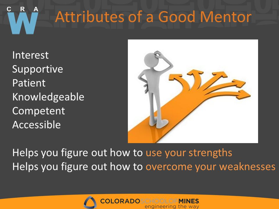 Attributes of a Good Mentor Interest Supportive Patient Knowledgeable Competent Accessible Helps you figure out how to use your strengths Helps you figure out how to overcome your weaknesses