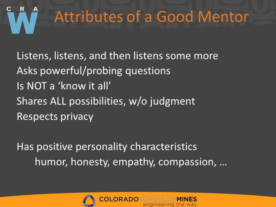 Attributes of a Good Mentor Listens, listens, and then listens some more Asks powerful/probing questions Is NOT a 'know it all' Shares ALL possibilities, w/o judgment Respects privacy Has positive personality characteristics humor, honesty, empathy, compassion, …