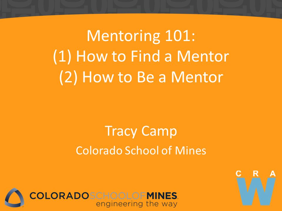 Mentoring 101: (1) How to Find a Mentor (2) How to Be a Mentor Tracy Camp Colorado School of Mines